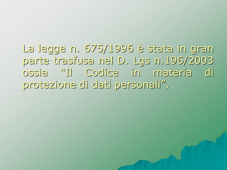 La legge n. 675/1996 è stata in gran parte trasfusa nel D. Lgs n.196/2003 ossia Il Codice in materia di protezione di dati personali.