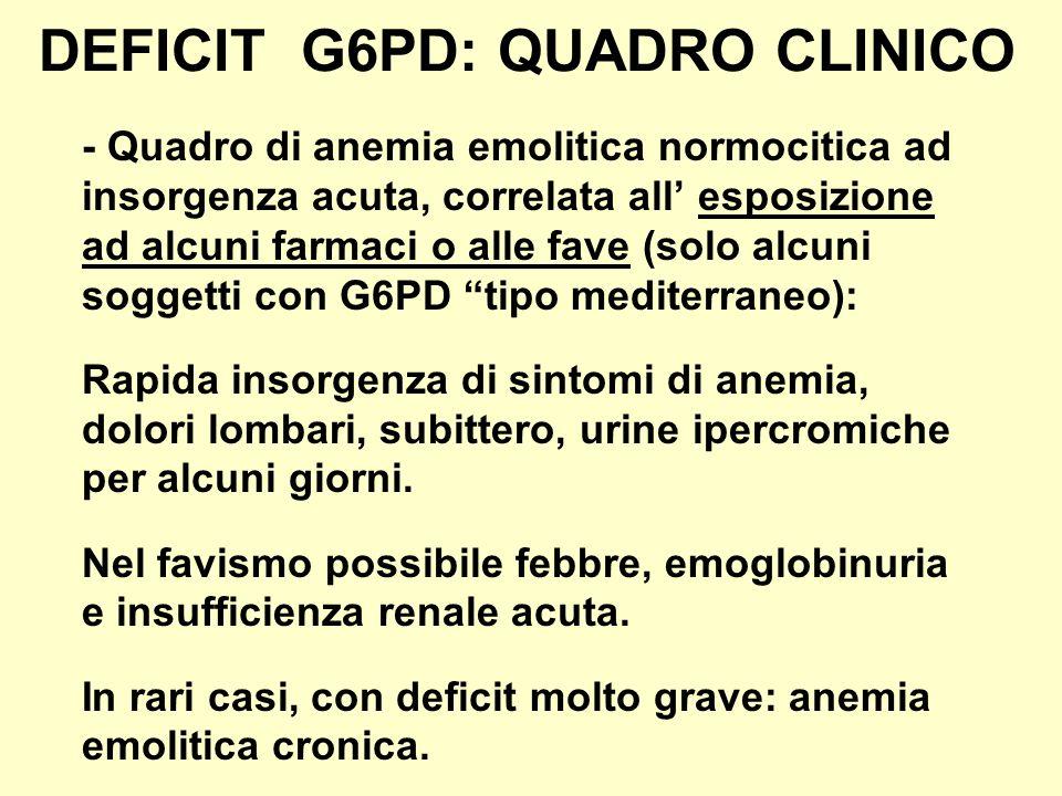 DEFICIT G6PD: QUADRO CLINICO - Quadro di anemia emolitica normocitica ad insorgenza acuta, correlata all esposizione ad alcuni farmaci o alle fave (so