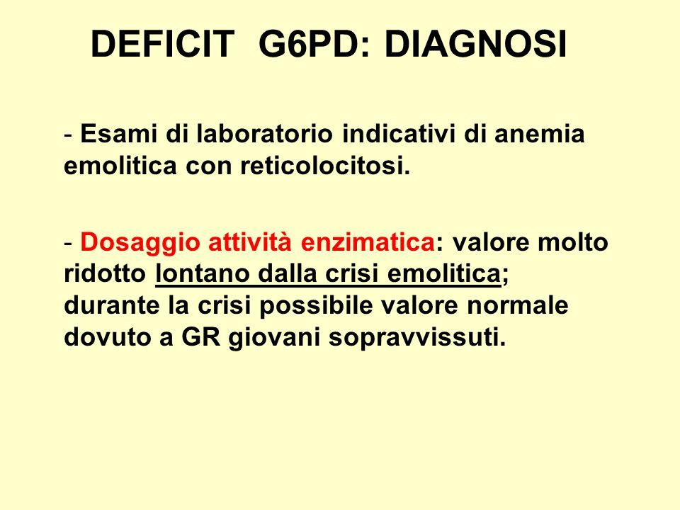 DEFICIT G6PD: DIAGNOSI - Esami di laboratorio indicativi di anemia emolitica con reticolocitosi. - Dosaggio attività enzimatica: valore molto ridotto