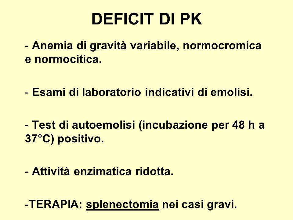 DEFICIT DI PK - Anemia di gravità variabile, normocromica e normocitica. - Esami di laboratorio indicativi di emolisi. - Test di autoemolisi (incubazi