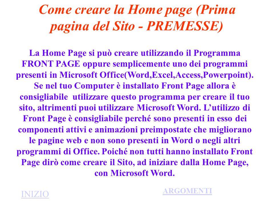 Passi per la creazione della Home Page con Word Si crea una nuova cartella nel Disco Fisso che chiameremo Sito; Si crea nella suddetta cartella un nuovo documento che chiameremo index; Si crea in esso un frame(Formato-Frame) e scegliere,per esempio, sommario con frame a sinistra;In esso si elencano tutti gli argomenti da inserire nel sito e sulla destra digitare un documento di presentazione (scegliendo quanto da scrivere con la propria creatività); Invece di creare il frame si può creare una tabella con righe e colonne a scelta(Tabella-Inserisci); Introdurvi,a scelta, immagini o suoni o filmati (Inserisci-Immagini, Suoni,Filmati).