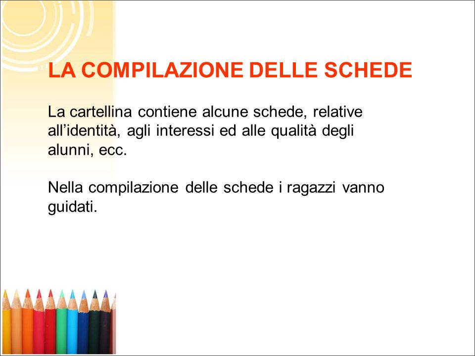 LA COMPILAZIONE DELLE SCHEDE La cartellina contiene alcune schede, relative allidentità, agli interessi ed alle qualità degli alunni, ecc. Nella compi
