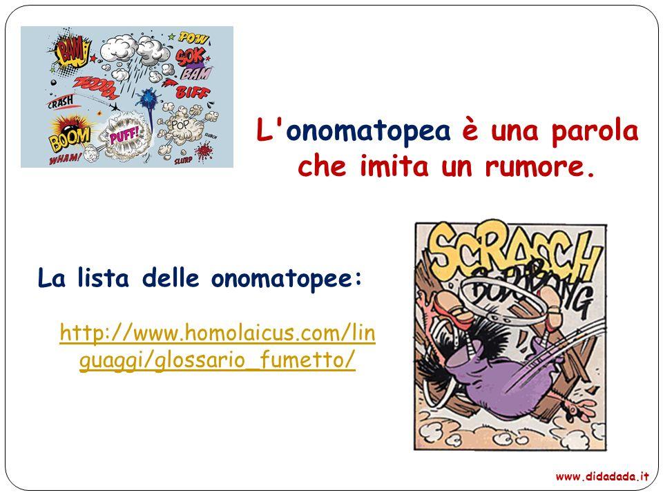 http://www.homolaicus.com/lin guaggi/glossario_fumetto/ L'onomatopea è una parola che imita un rumore. La lista delle onomatopee: www.didadada.it