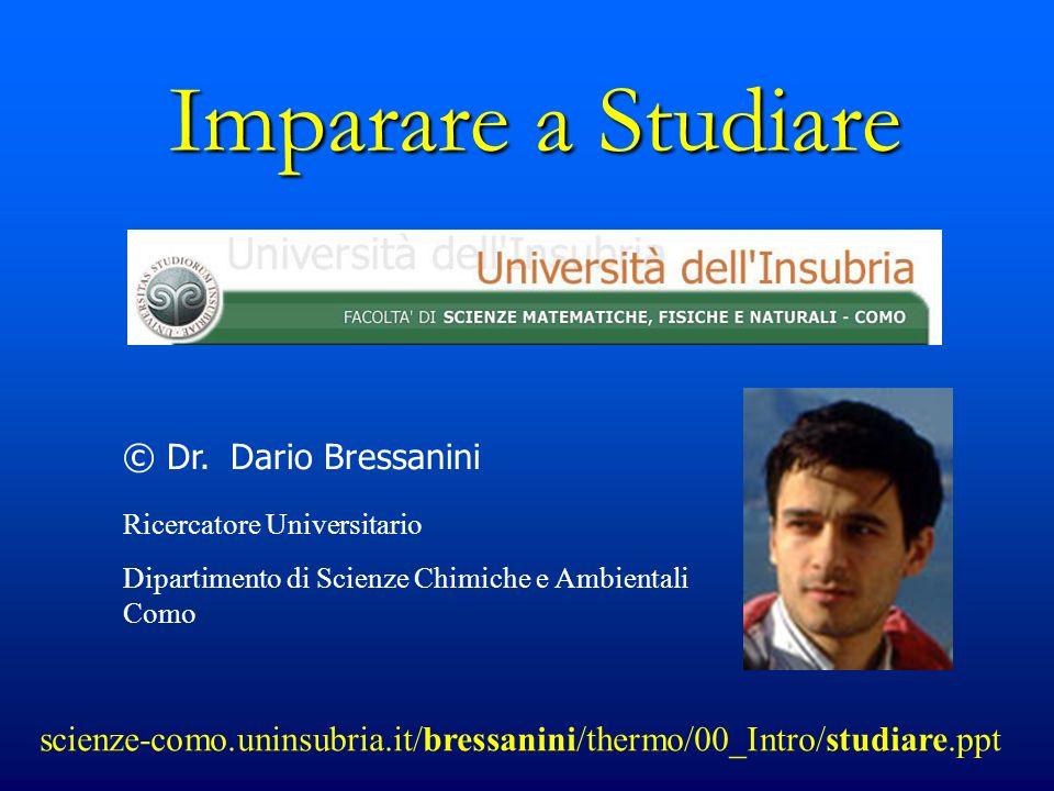 Imparare a Studiare © Dr. Dario Bressanini Ricercatore Universitario Dipartimento di Scienze Chimiche e Ambientali Como scienze-como.uninsubria.it/bre