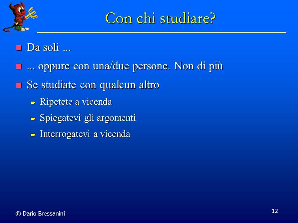 © Dario Bressanini 12 Con chi studiare? Da soli... Da soli...... oppure con una/due persone. Non di più... oppure con una/due persone. Non di più Se s