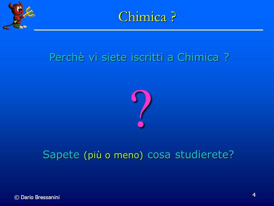 © Dario Bressanini 4 Chimica ? ? Sapete (più o meno) cosa studierete? Perchè vi siete iscritti a Chimica ?