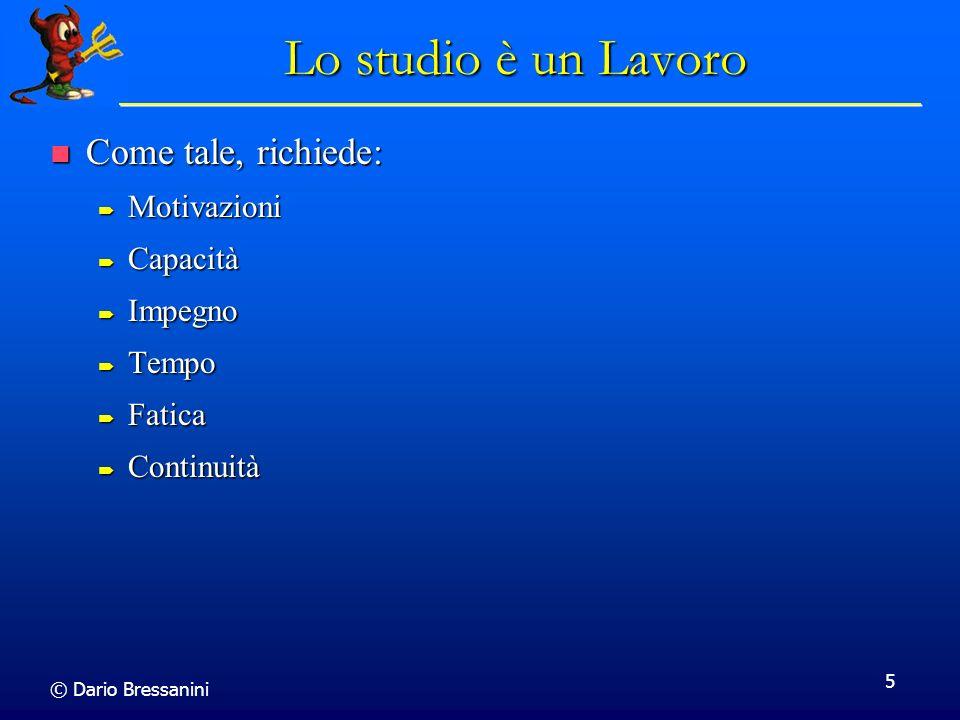 © Dario Bressanini 5 Lo studio è un Lavoro Come tale, richiede: Come tale, richiede: Motivazioni Motivazioni Capacità Capacità Impegno Impegno Tempo T
