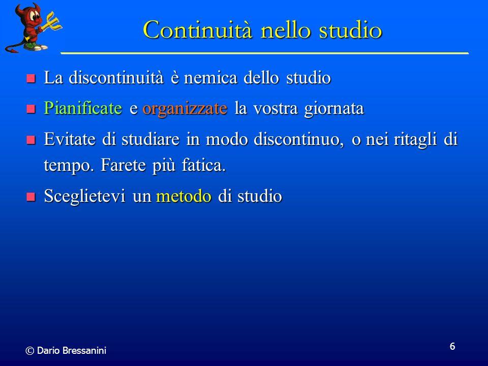 © Dario Bressanini 6 Continuità nello studio La discontinuità è nemica dello studio La discontinuità è nemica dello studio Pianificate e organizzate l