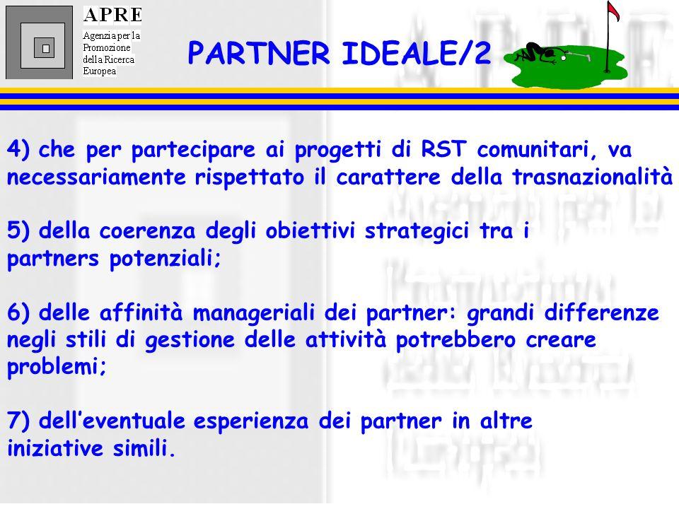 PARTNER IDEALE/2 4) che per partecipare ai progetti di RST comunitari, va necessariamente rispettato il carattere della trasnazionalità 5) della coerenza degli obiettivi strategici tra i partners potenziali; 6) delle affinità manageriali dei partner: grandi differenze negli stili di gestione delle attività potrebbero creare problemi; 7) delleventuale esperienza dei partner in altre iniziative simili.