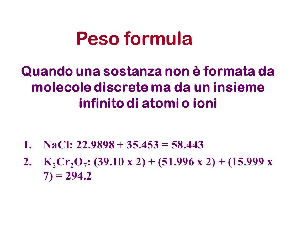 Quando una sostanza non è formata da molecole discrete ma da un insieme infinito di atomi o ioni 1.NaCl: 22.9898 + 35.453 = 58.443 2.K 2 Cr 2 O 7 : (3