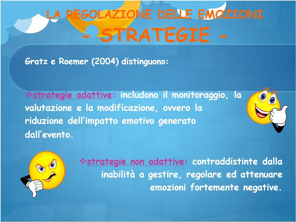 LA REGOLAZIONE DELLE EMOZIONI - STRATEGIE - Gratz e Roemer (2004) distinguono: strategie non adattive: contraddistinte dalla inabilità a gestire, rego