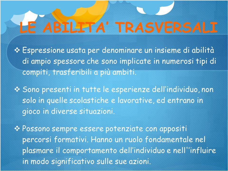 LE ABILITA TRASVERSALI Espressione usata per denominare un insieme di abilità di ampio spessore che sono implicate in numerosi tipi di compiti, trasfe
