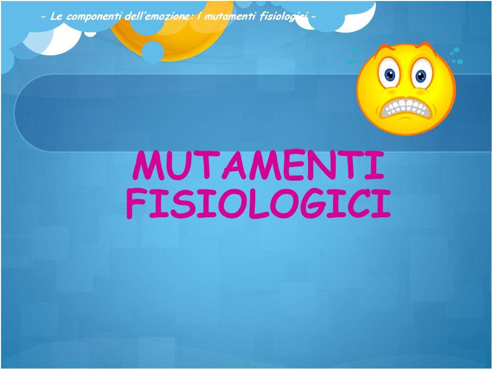 MUTAMENTI FISIOLOGICI - Le componenti dellemozione: i mutamenti fisiologici -