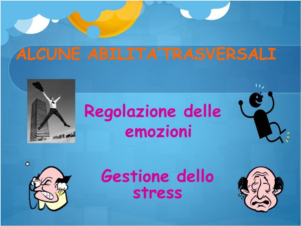 ALCUNE ABILITATRASVERSALI Regolazione delle emozioni Gestione dello stress