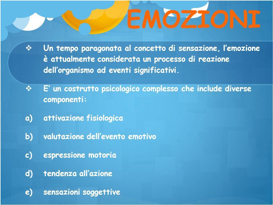 EMOZIONI Un tempo paragonata al concetto di sensazione, lemozione è attualmente considerata un processo di reazione dellorganismo ad eventi significat