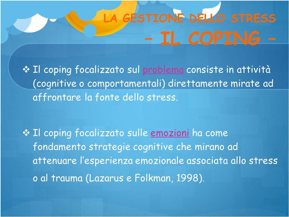 LA GESTIONE DELLO STRESS – IL COPING – Il coping focalizzato sul problema consiste in attività (cognitive o comportamentali) direttamente mirate ad af