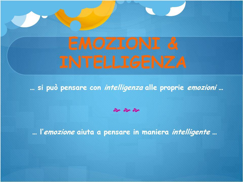 EMOZIONI & INTELLIGENZA … si può pensare con intelligenza alle proprie emozioni … … lemozione aiuta a pensare in maniera intelligente …