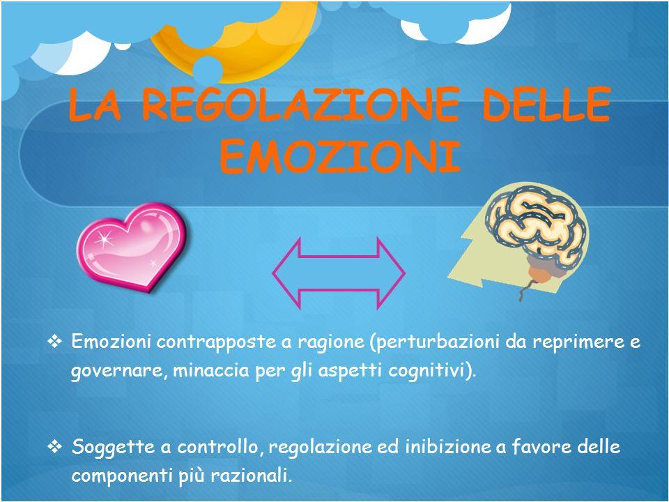 LA REGOLAZIONE DELLE EMOZIONI Emozioni contrapposte a ragione (perturbazioni da reprimere e governare, minaccia per gli aspetti cognitivi). Soggette a