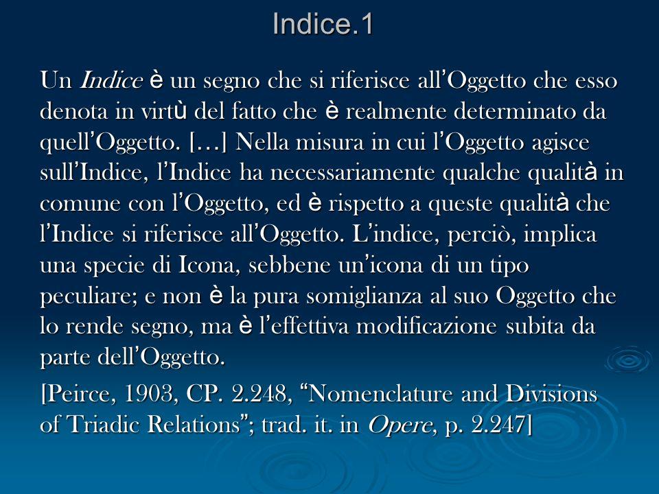 Indice.1 Un Indice è un segno che si riferisce all Oggetto che esso denota in virt ù del fatto che è realmente determinato da quell Oggetto. [ … ] Nel