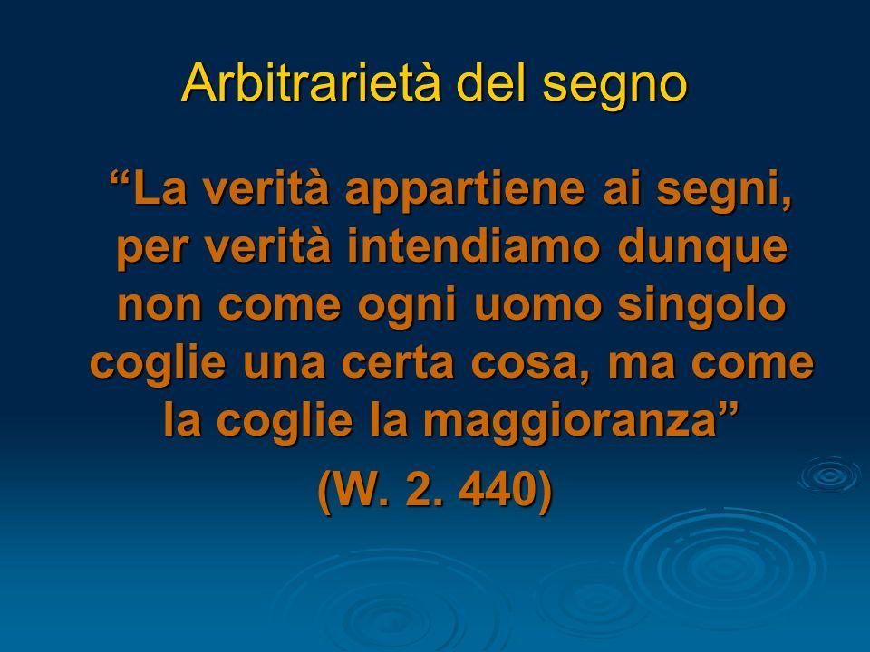 Arbitrarietà del segno La verità appartiene ai segni, per verità intendiamo dunque non come ogni uomo singolo coglie una certa cosa, ma come la coglie