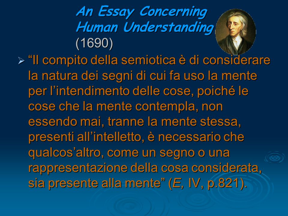 An Essay Concerning Human Understanding (1690) Il compito della semiotica è di considerare la natura dei segni di cui fa uso la mente per lintendiment
