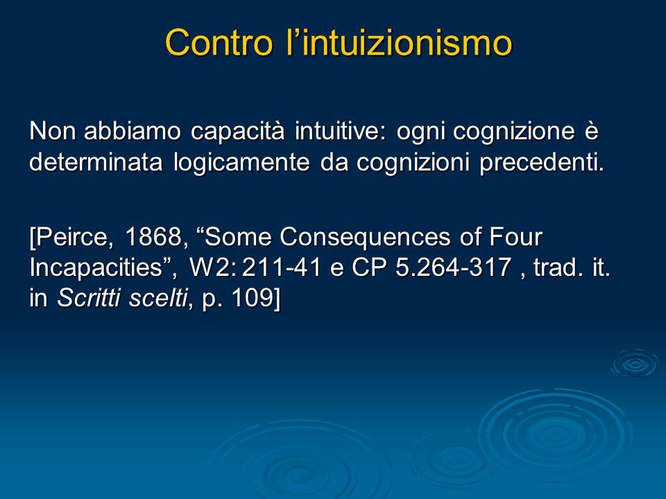 Contro lintuizionismo Non abbiamo capacità intuitive: ogni cognizione è determinata logicamente da cognizioni precedenti. [Peirce, 1868, Some Conseque