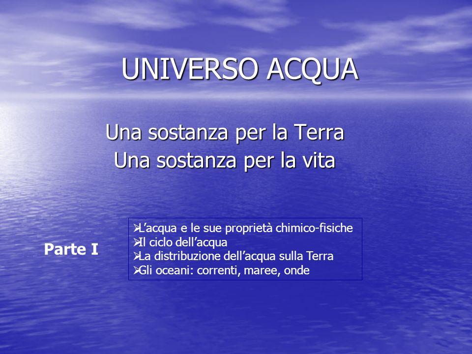 UNIVERSO ACQUA Una sostanza per la Terra Una sostanza per la vita Parte I Lacqua e le sue proprietà chimico-fisiche Il ciclo dellacqua La distribuzion