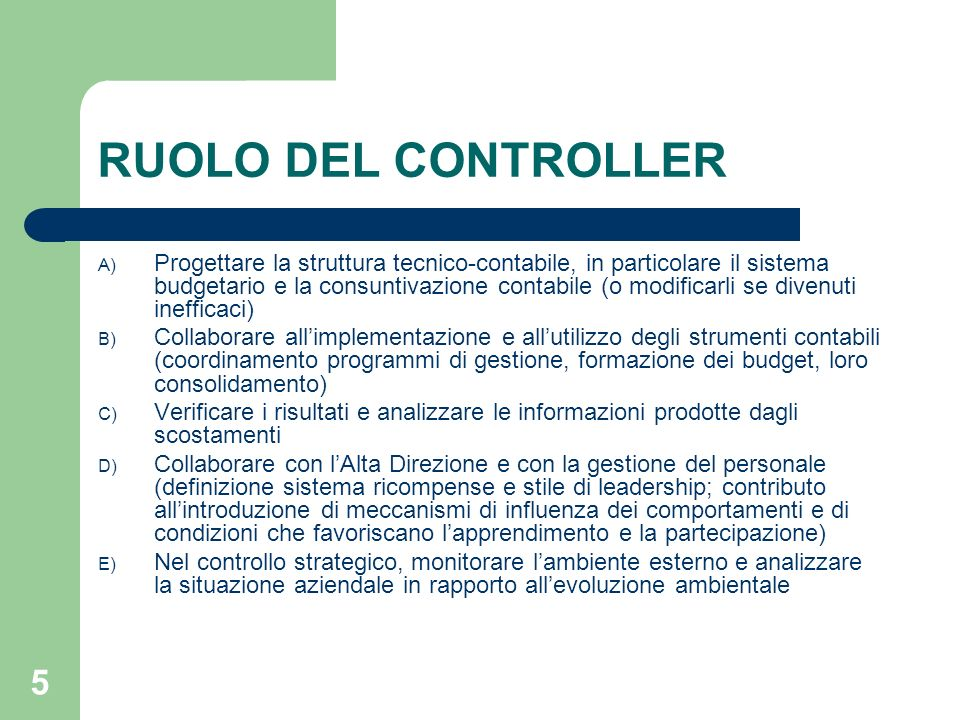 5 RUOLO DEL CONTROLLER A) Progettare la struttura tecnico-contabile, in particolare il sistema budgetario e la consuntivazione contabile (o modificarl