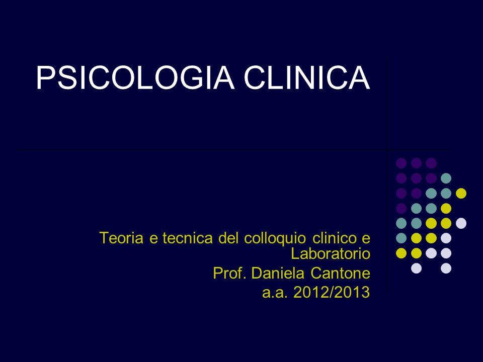 PSICOLOGIA CLINICA Teoria e tecnica del colloquio clinico e Laboratorio Prof. Daniela Cantone a.a. 2012/2013