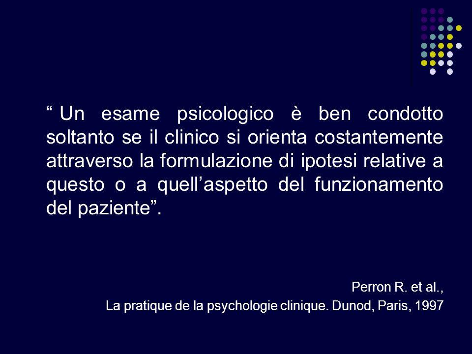 Un esame psicologico è ben condotto soltanto se il clinico si orienta costantemente attraverso la formulazione di ipotesi relative a questo o a quella