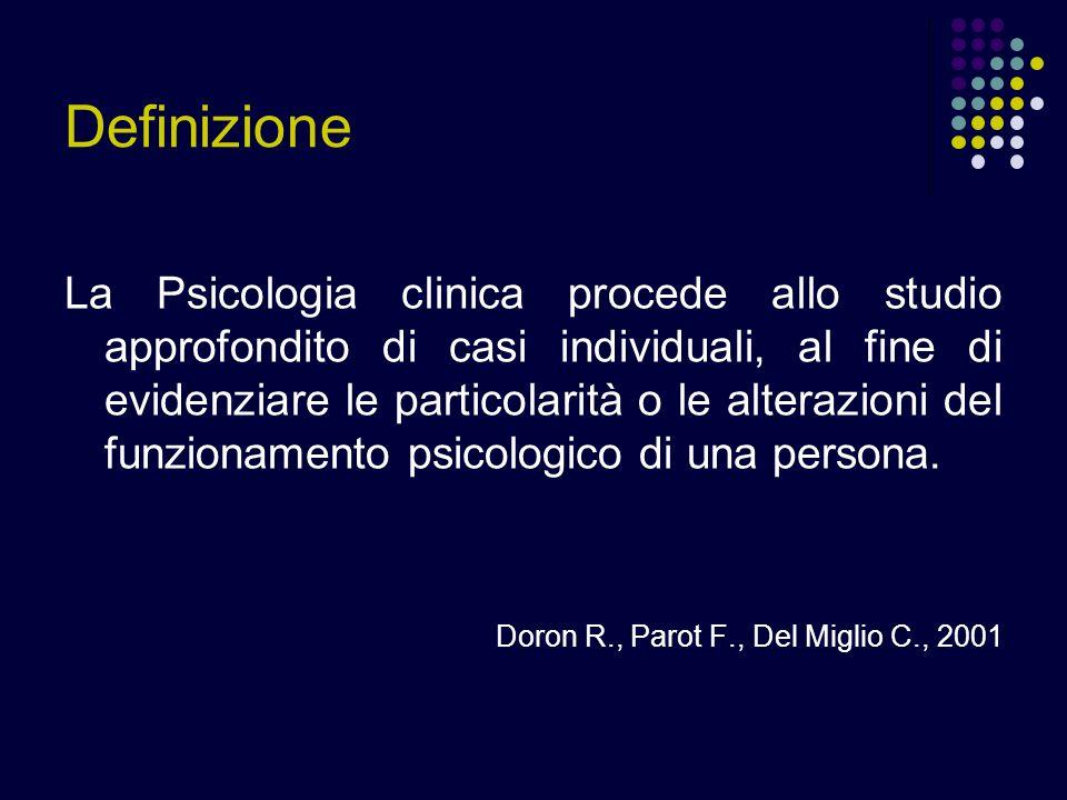 Definizione La Psicologia clinica procede allo studio approfondito di casi individuali, al fine di evidenziare le particolarità o le alterazioni del f