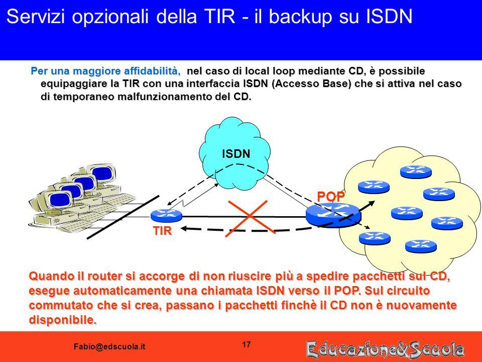 Fabio@edscuola.it 17 Servizi opzionali della TIR - il backup su ISDN ISDN POP Per una maggiore affidabilità, nel caso di local loop mediante CD, è possibile equipaggiare la TIR con una interfaccia ISDN (Accesso Base) che si attiva nel caso di temporaneo malfunzionamento del CD.