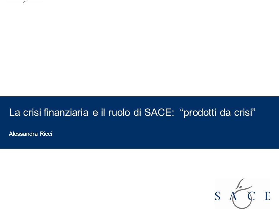 EMPOWER YOUR BUSINESS La crisi finanziaria e il ruolo di SACE: prodotti da crisi Alessandra Ricci