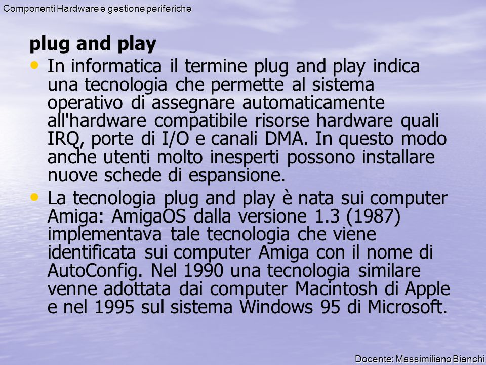 Docente: Massimiliano Bianchi Componenti Hardware e gestione periferiche plug and play In informatica il termine plug and play indica una tecnologia c