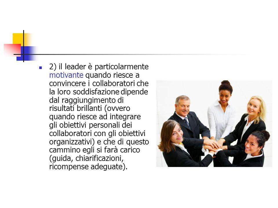 2) il leader è particolarmente motivante quando riesce a convincere i collaboratori che la loro soddisfazione dipende dal raggiungimento di risultati