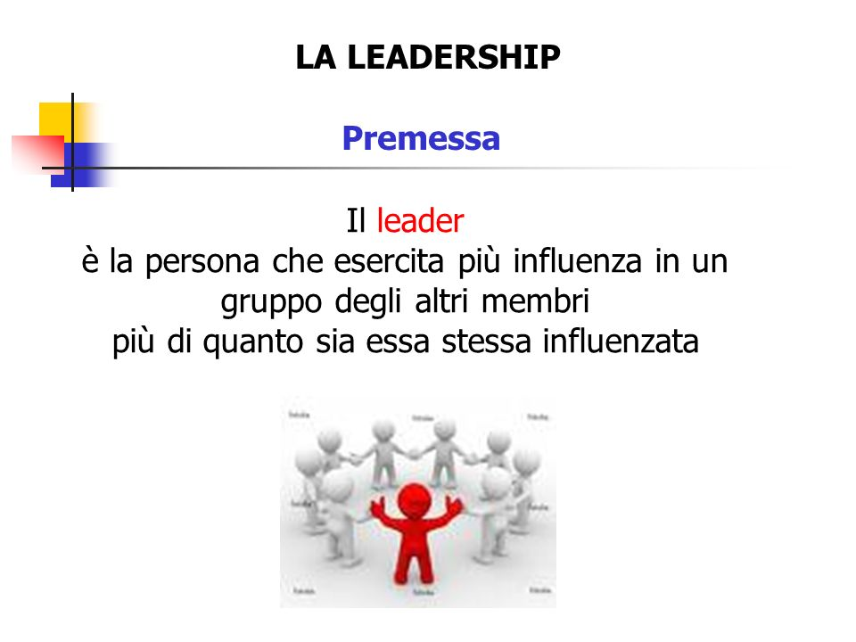 LA LEADERSHIP Premessa Il leader è la persona che esercita più influenza in un gruppo degli altri membri più di quanto sia essa stessa influenzata