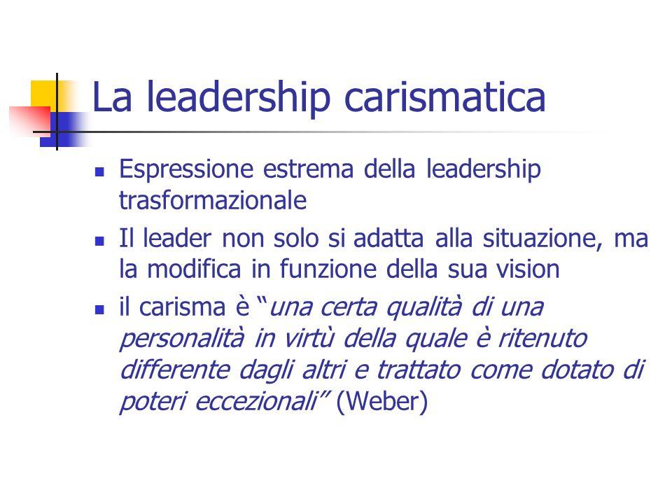 La leadership carismatica Espressione estrema della leadership trasformazionale Il leader non solo si adatta alla situazione, ma la modifica in funzio
