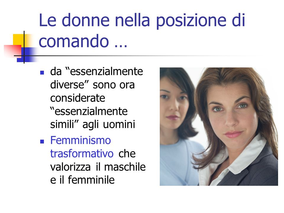Le donne nella posizione di comando … da essenzialmente diverse sono ora considerate essenzialmente simili agli uomini Femminismo trasformativo che va