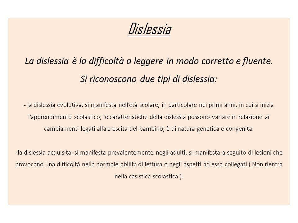 Dislessia La dislessia è la difficoltà a leggere in modo corretto e fluente. Si riconoscono due tipi di dislessia: - la dislessia evolutiva: si manife