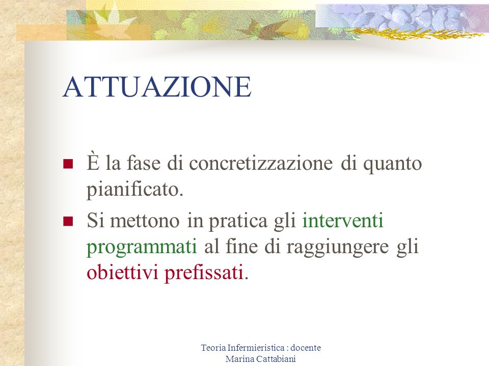 Teoria Infermieristica : docente Marina Cattabiani ATTUAZIONE È la fase di concretizzazione di quanto pianificato. Si mettono in pratica gli intervent