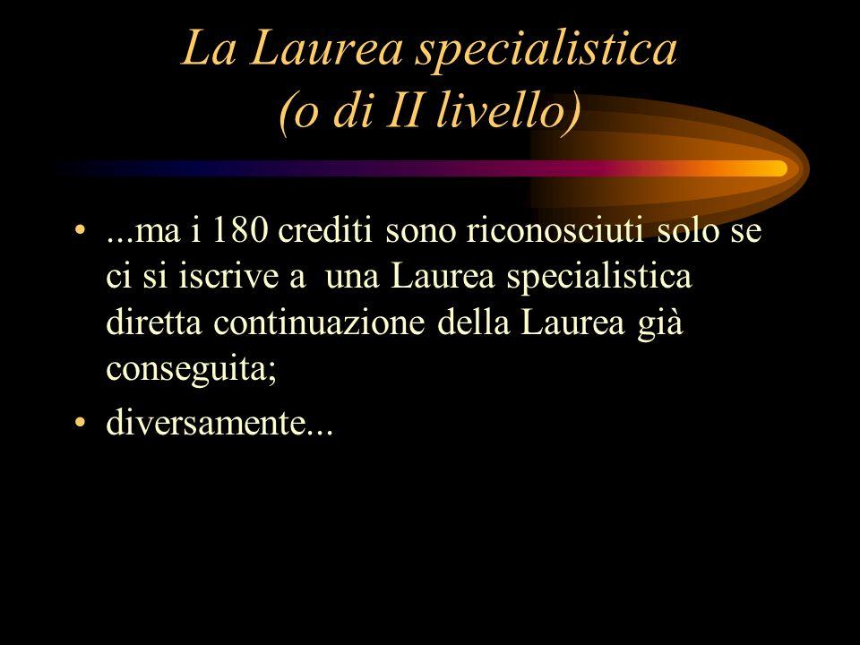 La Laurea specialistica (o di II livello)...ma i 180 crediti sono riconosciuti solo se ci si iscrive a una Laurea specialistica diretta continuazione della Laurea già conseguita; diversamente...