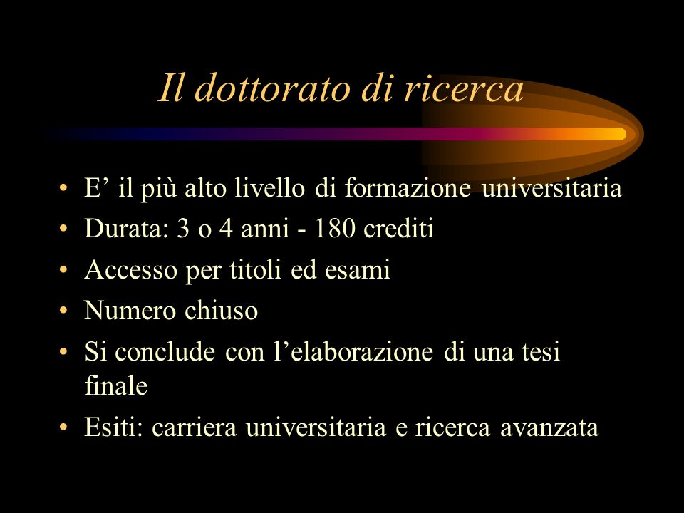 Il dottorato di ricerca E il più alto livello di formazione universitaria Durata: 3 o 4 anni - 180 crediti Accesso per titoli ed esami Numero chiuso S