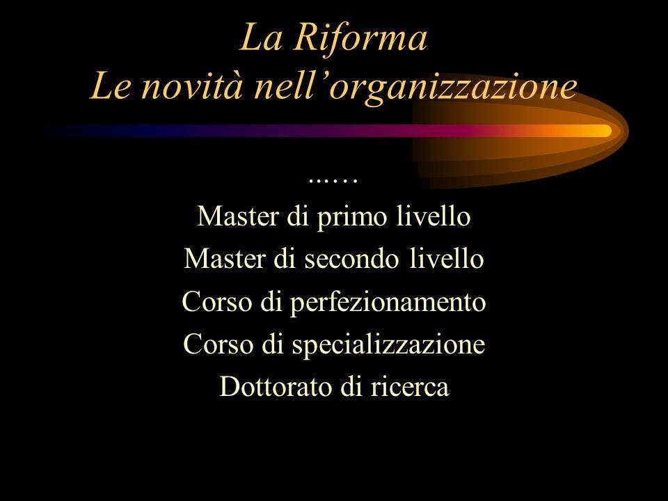 La Riforma Le novità nellorganizzazione...… Master di primo livello Master di secondo livello Corso di perfezionamento Corso di specializzazione Dottorato di ricerca
