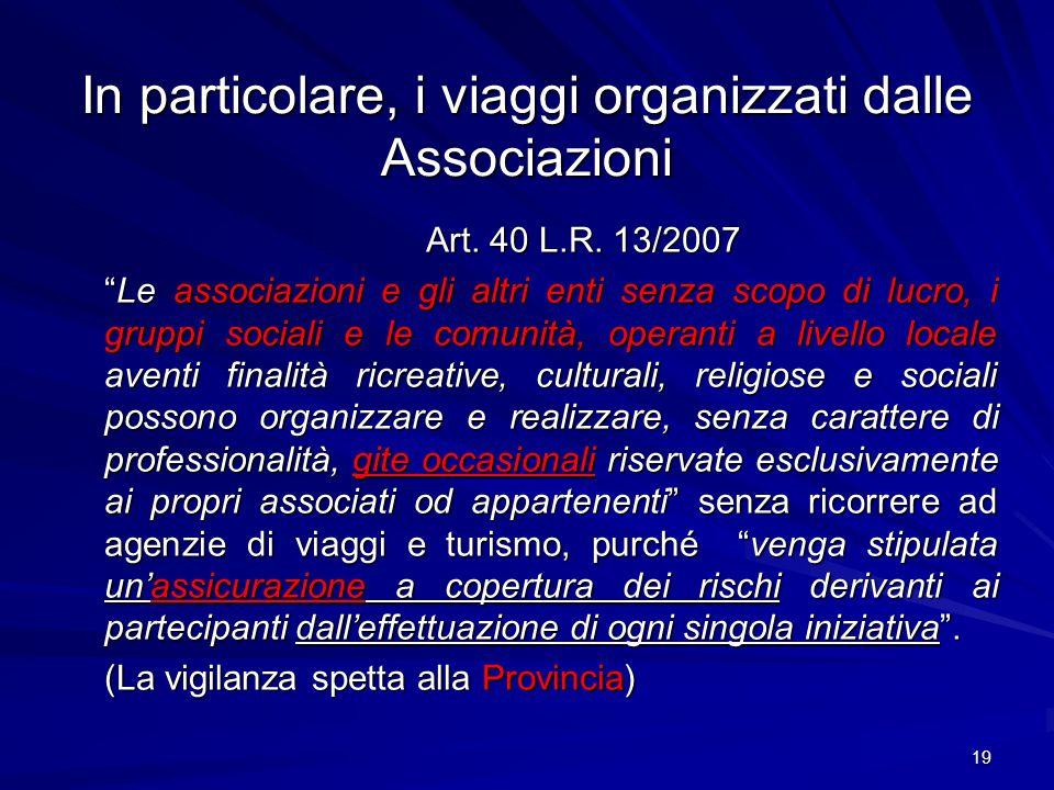 19 In particolare, i viaggi organizzati dalle Associazioni Art. 40 L.R. 13/2007 Le associazioni e gli altri enti senza scopo di lucro, i gruppi social