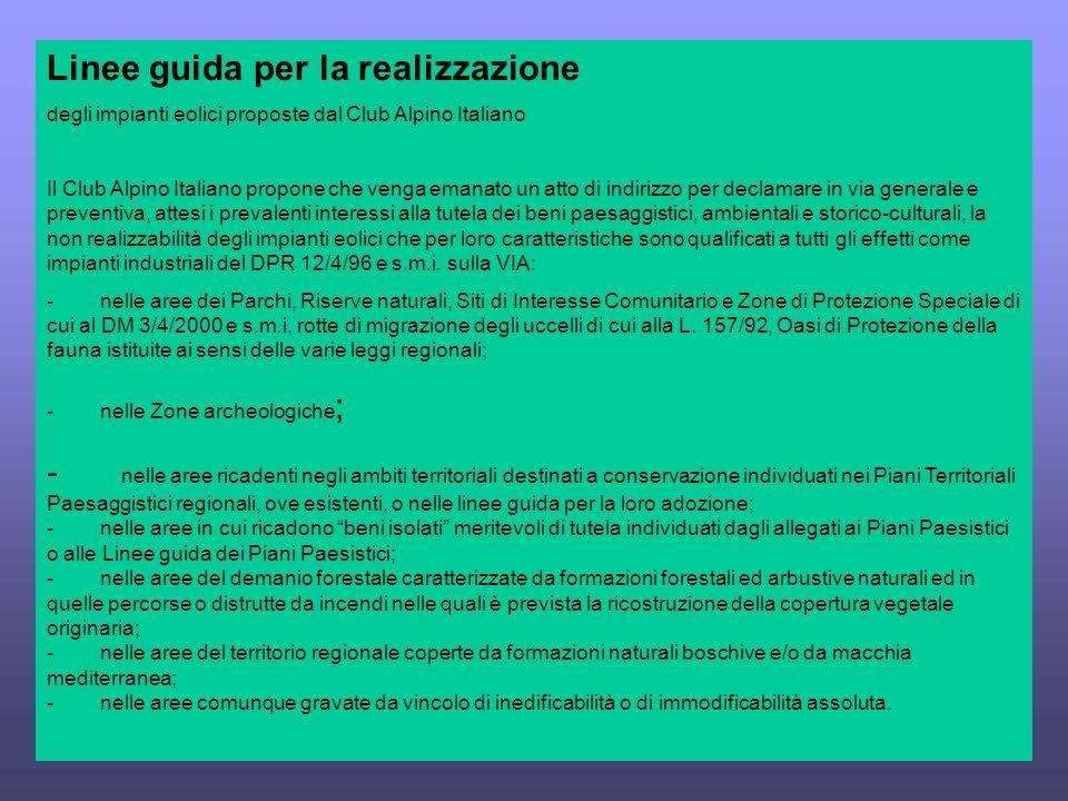 Linee guida per la realizzazione degli impianti eolici proposte dal Club Alpino Italiano Il Club Alpino Italiano propone che venga emanato un atto di indirizzo per declamare in via generale e preventiva, attesi i prevalenti interessi alla tutela dei beni paesaggistici, ambientali e storico-culturali, la non realizzabilità degli impianti eolici che per loro caratteristiche sono qualificati a tutti gli effetti come impianti industriali del DPR 12/4/96 e s.m.i.