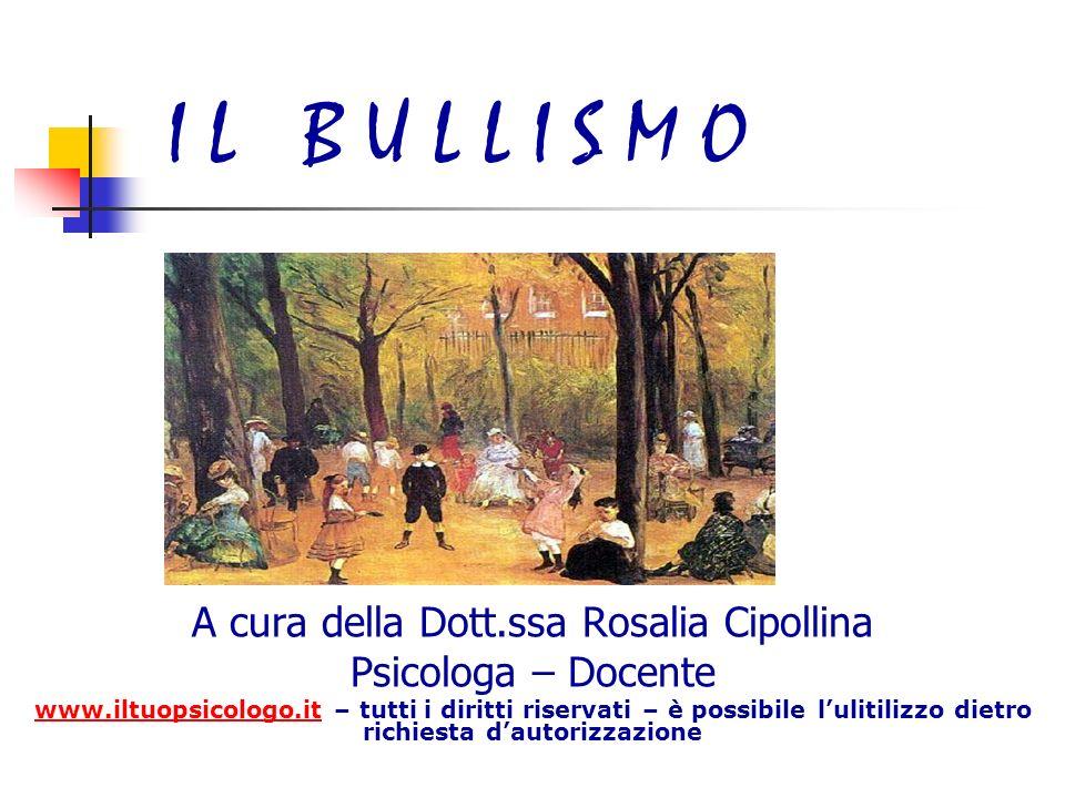 I L B U L L I S M O A cura della Dott.ssa Rosalia Cipollina Psicologa – Docente www.iltuopsicologo.itwww.iltuopsicologo.it – tutti i diritti riservati