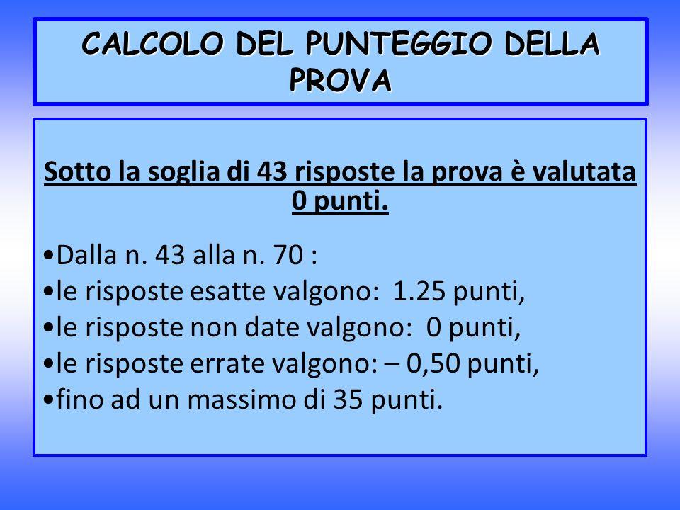 CALCOLO DEL PUNTEGGIO DELLA PROVA Sotto la soglia di 43 risposte la prova è valutata 0 punti. Dalla n. 43 alla n. 70 : le risposte esatte valgono: 1.2