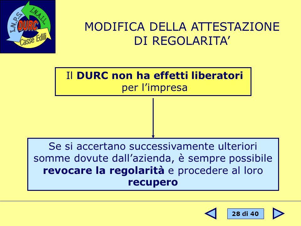 28 di 40 Il DURC non ha effetti liberatori per limpresa MODIFICA DELLA ATTESTAZIONE DI REGOLARITA Se si accertano successivamente ulteriori somme dovu