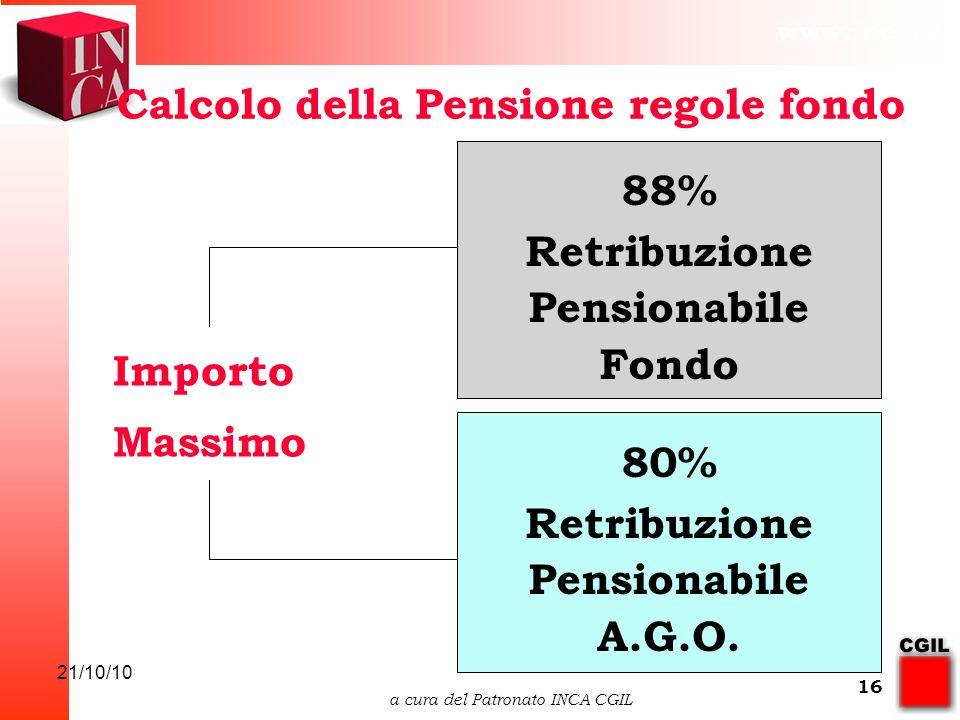 www.inca.it 21/10/10 a cura del Patronato INCA CGIL 16 88% Retribuzione Pensionabile Fondo 80% Retribuzione Pensionabile A.G.O.