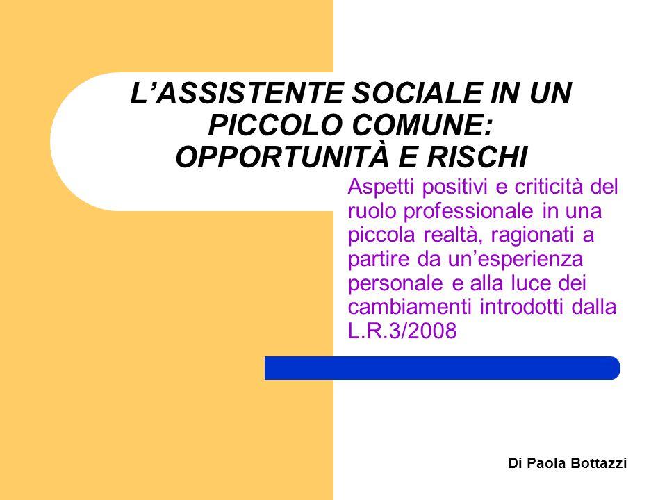 Di Paola Bottazzi LASSISTENTE SOCIALE IN UN PICCOLO COMUNE: OPPORTUNITÀ E RISCHI Aspetti positivi e criticità del ruolo professionale in una piccola r
